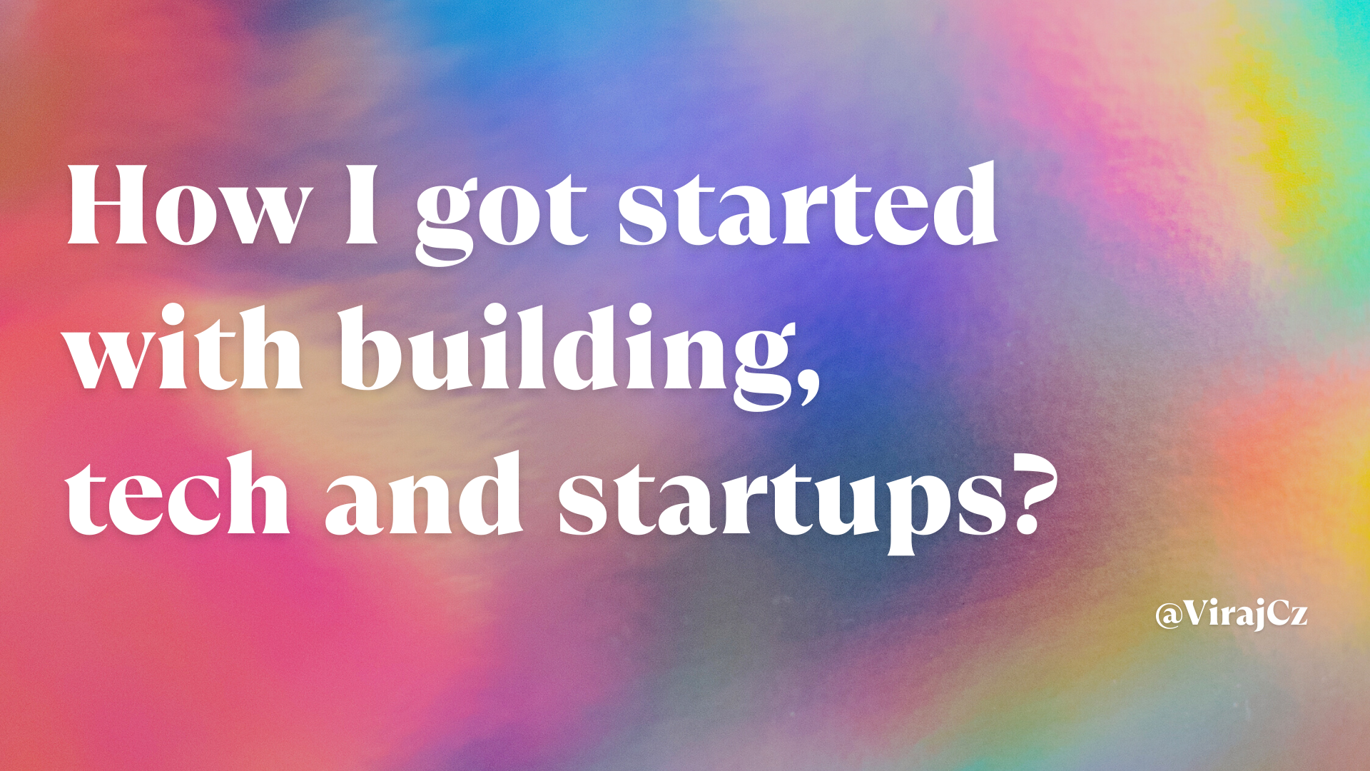 How I got started with building, tech and startups?