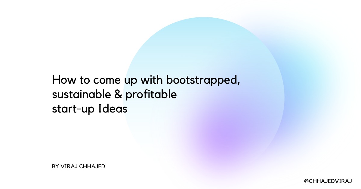 How to come up with bootstrapped, sustainable & profitable start-up Ideas 💡